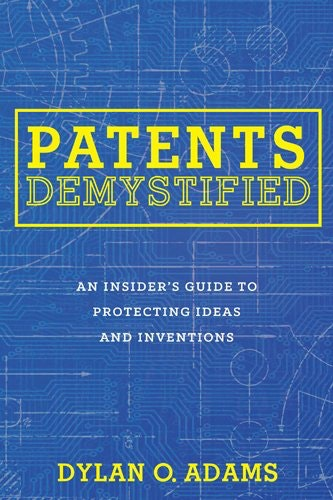 Patents Demystified An Insiderrsquos Guide to Protecting Ideas and Inventions
